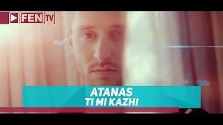ATANAS - Ti Mi Kazhi / АТАНАС - Ти ми кажи
