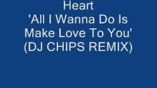 Heart - All I Wanna Do Is Make Love To You (DJ CHIPS REMIX)