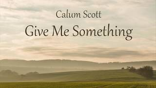 Calum Scott - Give Me Something (LYRICS)