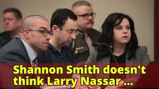 Shannon Smith doesn't think Larry Nassar capable of assaulting all women who accused him