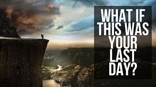What if this was your last day?