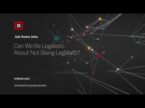 Can We Be Legalistic About Not Being Legalists? // Ask Pastor John