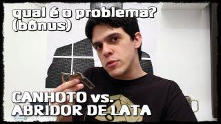 CANHOTO VS ABRIDOR DE LATA - Qual é o problema? #qéop