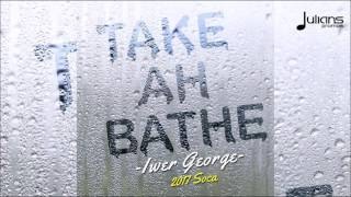 "Iwer George - Take Ah Bathe ""2017 Soca"" (Trinidad)"