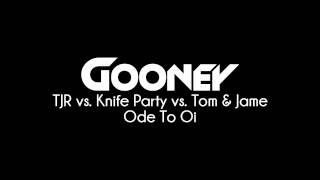 TJR vs Knife Party vs Tom & Jame - Ode To Oi (Gooney Bootleg)