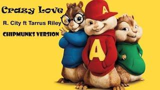 Crazy Love - R.city ft Tarrus Riley ( Chipmunks Version )