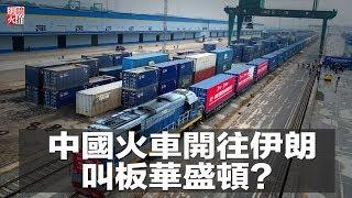 中國火車開往伊朗,叫板華盛頓?(《新聞時時報》2018年5月11日)