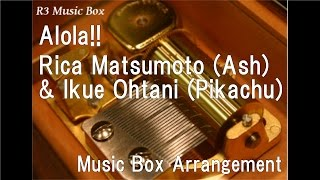 "Alola!!/Rica Matsumoto (Ash) & Ikue Ohtani (Pikachu) [Music Box] (Anime ""Pokémon: Sun & Moon"" OP)"