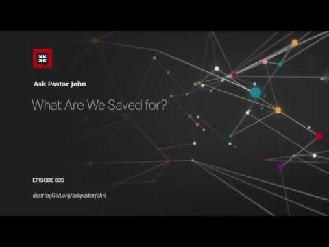 What Are We Saved for? // Ask Pastor John