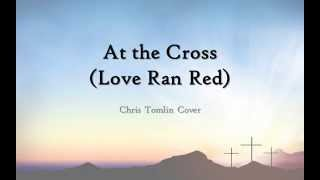 At the Cross (Love Ran Red) - Chris Tomlin cover