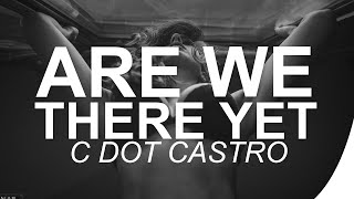 C Dot Castro - Are We There Yet