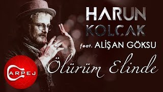 Harun Kolçak - Ölürüm Elinde (feat. Alişan Göksu)