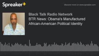 BTR News: Obama's Manufactured African-American Political Identity