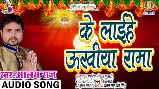 ke laihe ukhiya rama  # Alam Raj  # chhath Geet 2017