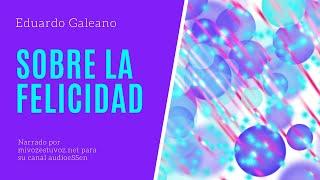 SOBRE LA FELICIDAD - Escrito por Eduardo Galeano