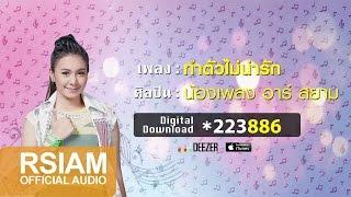 ทำตัวไม่น่ารัก : น้องเพลง อาร์ สยาม [Official Audio]