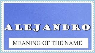 BABY NAME ALEJANDRO- MEANING, FUN FACTS, HOROSCOPE
