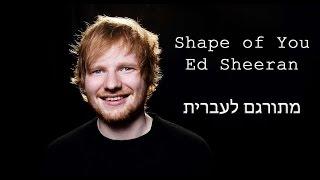 Ed Sheeran - Shape of You  מתורגם לעברית