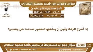 1367 - 4600 إذا أخرج الزكاة وقبل أن يدفعها للفقير ضاعت هل يضمن؟ ابن عثيمين