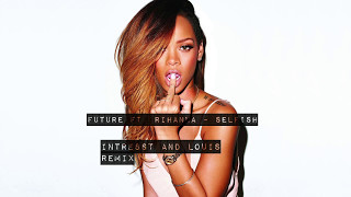 Future feat. Rihanna - Selfish (INTRESSTandLOUIS Remix)