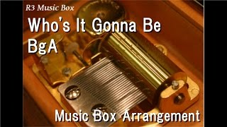 Who's It Gonna Be/BgA [Music Box]