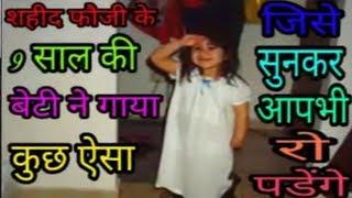 शहीद फ़ौजी के 9 साल की बेटी ने गाया कुछ ऐसा, जिसे सुनकर आप भी रो पड़ेंगे....