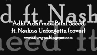 adhi adhi raat bilal saeed ft. nashua unforgetta cover (www.iluvgpa.blogspot.com)