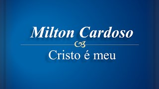 Milton Cardoso - Cristo é Meu