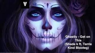Ghastly - Get on this (Shade k & Terrie Kind Blooteg)