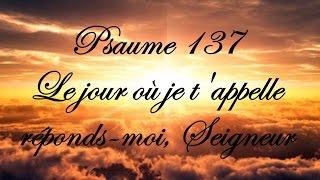 Psaume 137 - Le jour où je t'appelle, réponds moi, Seigneur