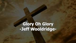 Glory Oh Glory - Jeff Wooldridge - Christian Song