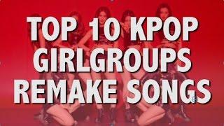 TOP 10 KPOP GIRLGROUPS REMAKES SONGS