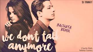 Charlie Puth ft. Selena Gomez - We don't talk anymore (DJ Tronky Bachata Remix)