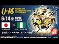 【Full Match】U-16日本代表vs U-16ナイジェリア代表[U-16 INTERNATIONAL DREAM CUP 2019 Presented By 朝日新聞]