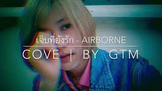 เจ็บที่ยังรัก - AIRBORNE   |  COVER  By  GTM.