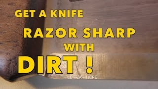 how to get a knife razor sharp with dirt!