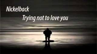 Nickelback- Trying not to love you (Lyrics)