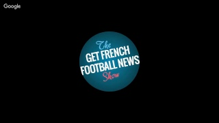 The Get French Football News Show: Episode 159