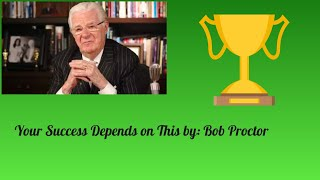 Your Success Depends On This by: Bob Proctor