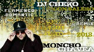 MONCHO CHAVEA - FLAMENCO ROMANTIC - QUIERO LEVANTARME A TU LADO - 2018 - REMIX - DJ CHEKO CON SALERO