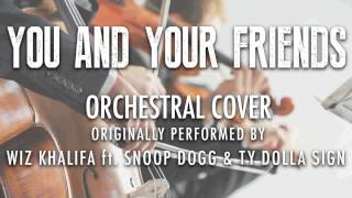 """YOU AND YOUR FRIENDS"" BY WIZ KHALIFA ft. SNOOP DOGG (ORCHESTRAL COVER) - SYMPHONIC POP"