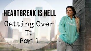 Heartbreak Is Hell   Getting Over It   Part 1