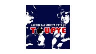 AYE KIK feat SOLDAT TATANE - Toupye (Audio 2016)