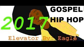 Gospel Hip hop 2017 Elevator by Eagle