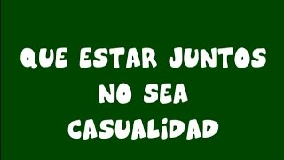 """QUE ESTAR JUNTOS NO SEA CASUALIDAD"""
