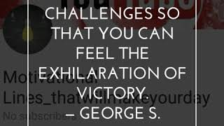 Accept the challenges so that you can feel the exhilaration of victory. -George S. Patton.