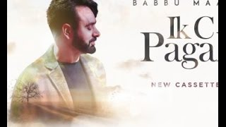 Babbu Mann New Song!!! Ik C Pagal | full official video | Babbu Maan | Latest punjabi song2017