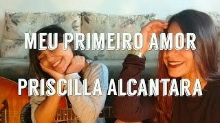 Priscilla Alcântara - Meu primeiro amor ( Cover por Nanda e Katlyn )