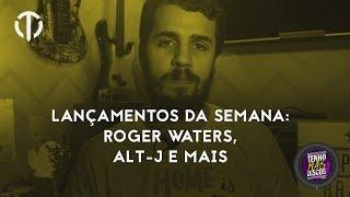 Lançamentos da Semana: Roger Waters, alt-J e mais!