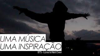 UMA MÚSICA, UMA INSPIRAÇÃO | BTS - Love Is Not Over